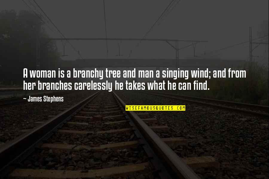 Can't Find A Man Quotes By James Stephens: A woman is a branchy tree and man
