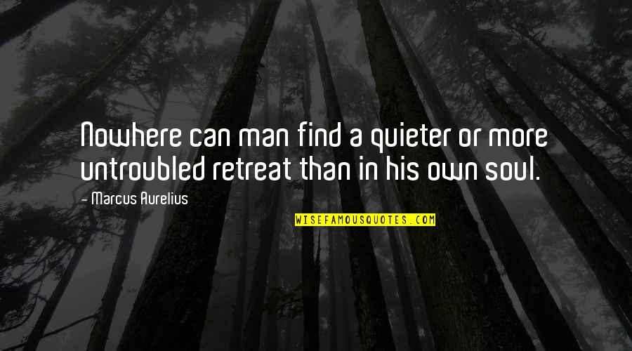 Can't Find A Man Quotes By Marcus Aurelius: Nowhere can man find a quieter or more