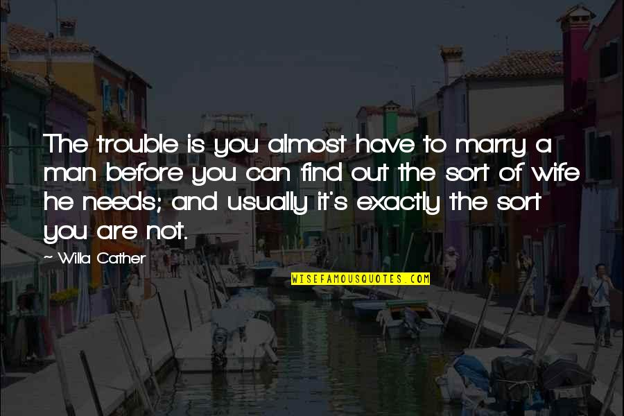 Can't Find A Man Quotes By Willa Cather: The trouble is you almost have to marry