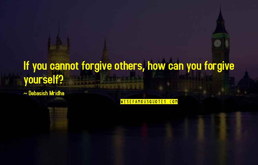 Can't Forgive Yourself Quotes By Debasish Mridha: If you cannot forgive others, how can you