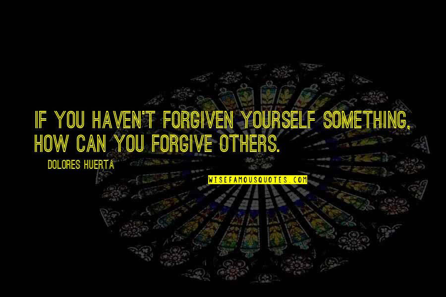 Can't Forgive Yourself Quotes By Dolores Huerta: If you haven't forgiven yourself something, how can