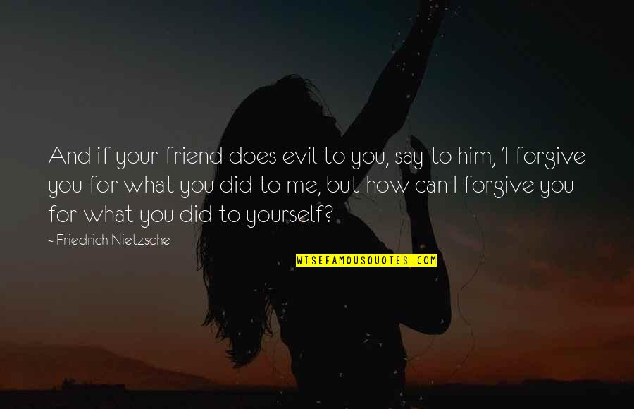 Can't Forgive Yourself Quotes By Friedrich Nietzsche: And if your friend does evil to you,