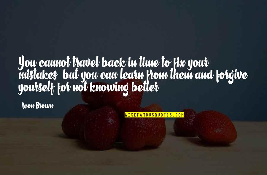 Can't Forgive Yourself Quotes By Leon Brown: You cannot travel back in time to fix