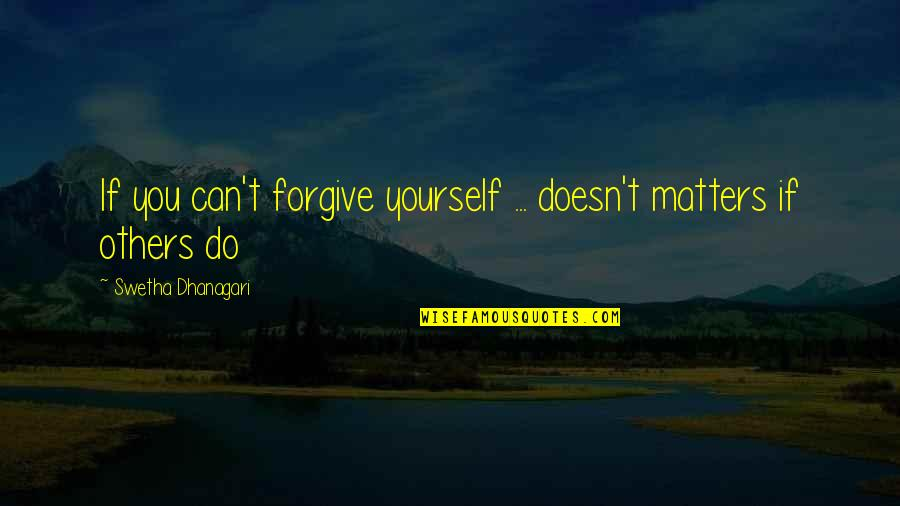 Can't Forgive Yourself Quotes By Swetha Dhanagari: If you can't forgive yourself ... doesn't matters