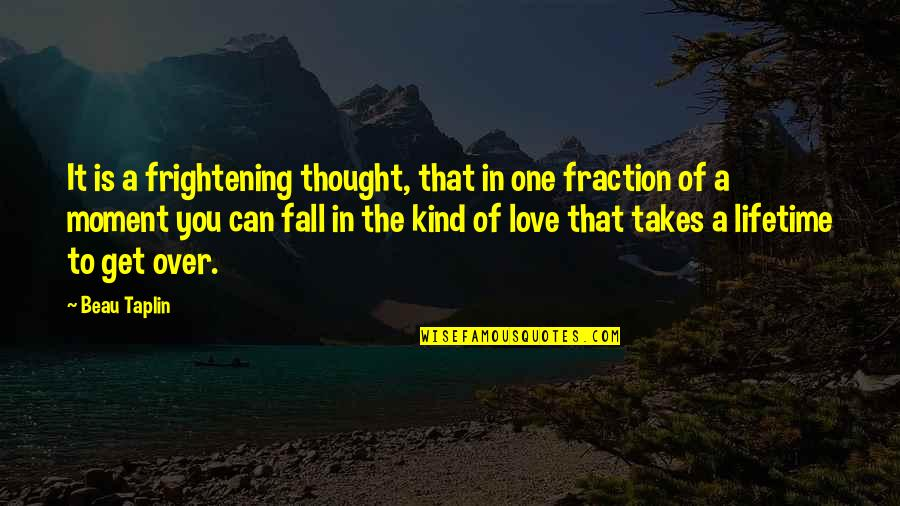 Can't Get Over Love Quotes By Beau Taplin: It is a frightening thought, that in one