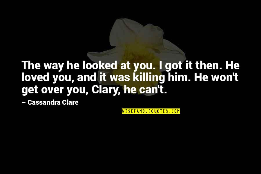 Can't Get Over Love Quotes By Cassandra Clare: The way he looked at you. I got