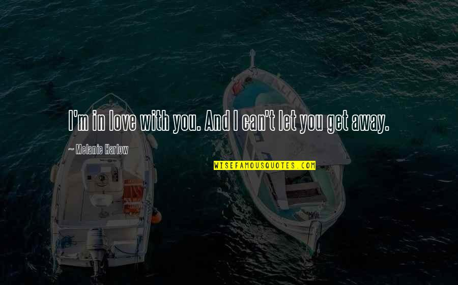 Can't Get Over Love Quotes By Melanie Harlow: I'm in love with you. And I can't
