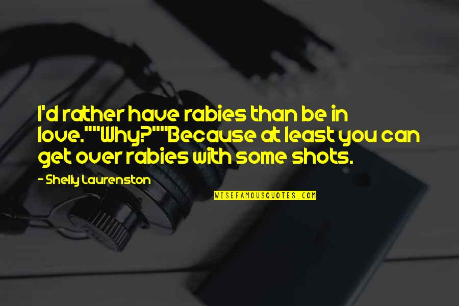 """Can't Get Over Love Quotes By Shelly Laurenston: I'd rather have rabies than be in love.""""""""Why?""""""""Because"""