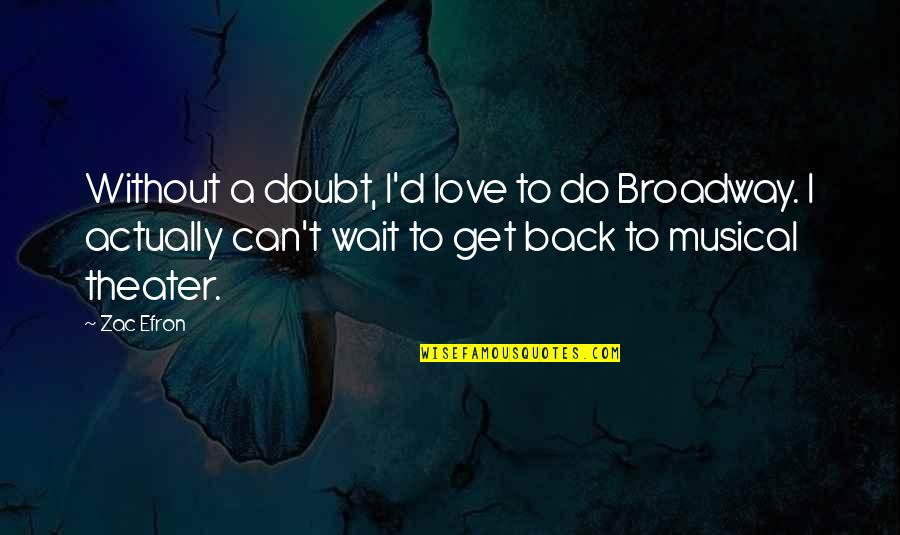 Can't Get Over Love Quotes By Zac Efron: Without a doubt, I'd love to do Broadway.