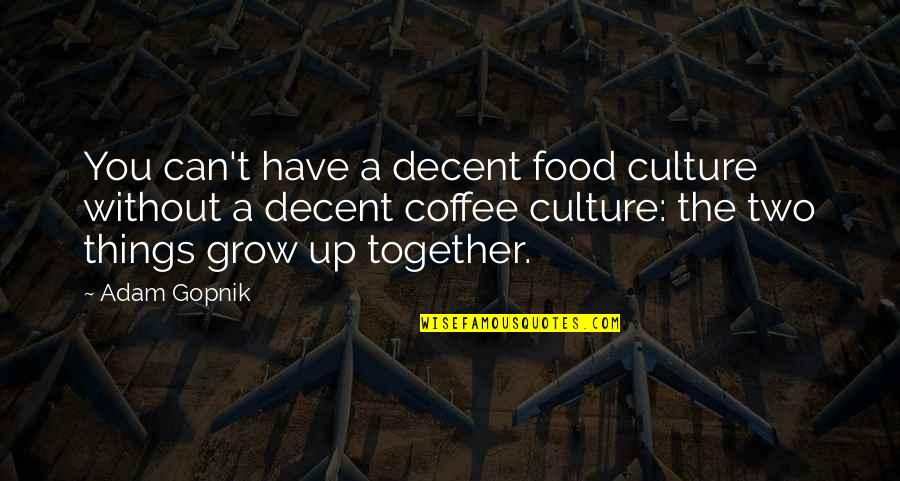 Can't Grow Up Quotes By Adam Gopnik: You can't have a decent food culture without