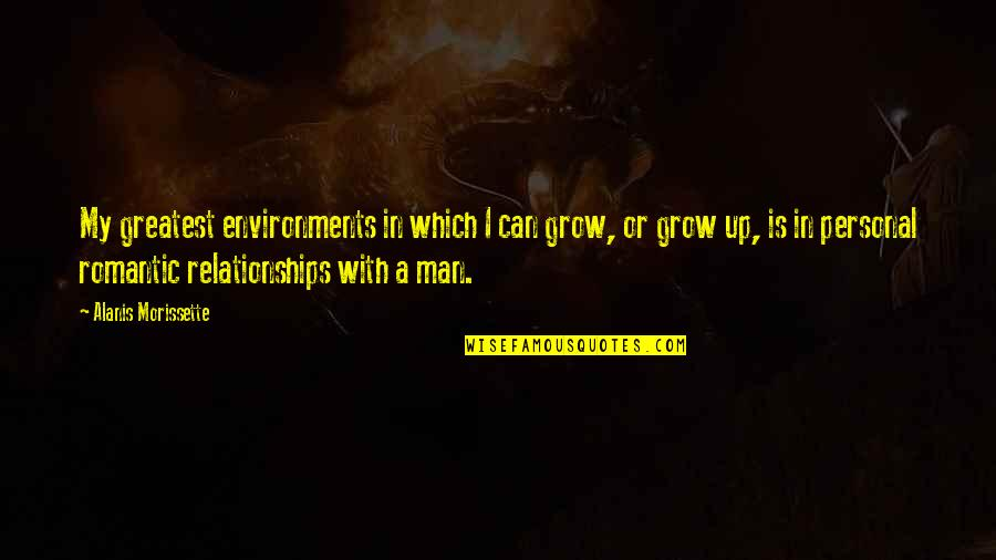 Can't Grow Up Quotes By Alanis Morissette: My greatest environments in which I can grow,