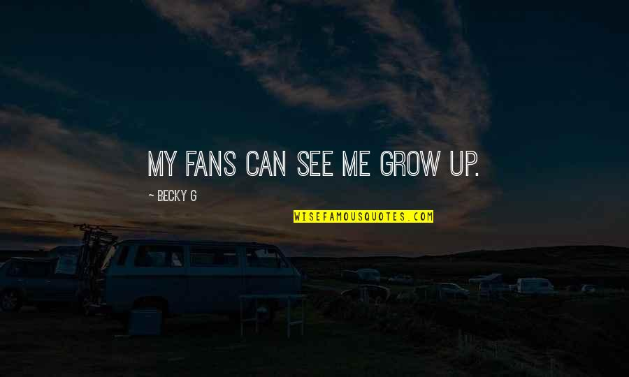 Can't Grow Up Quotes By Becky G: My fans can see me grow up.