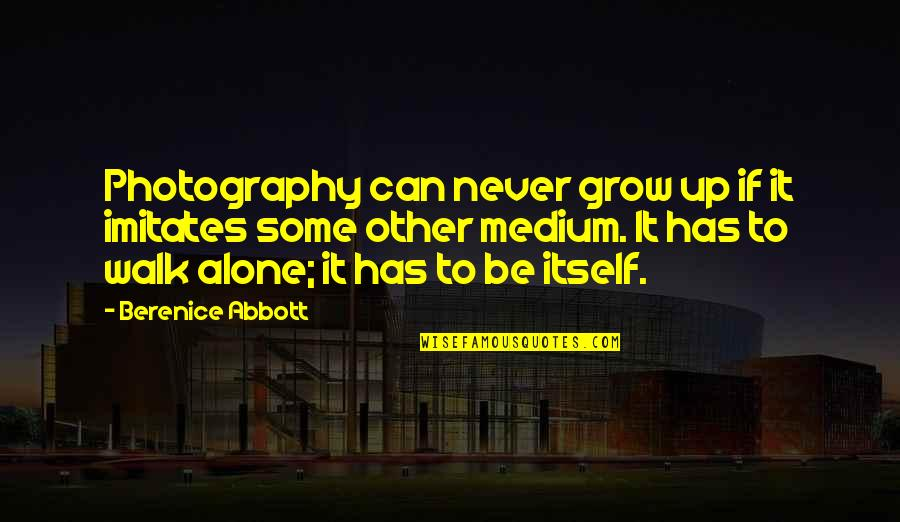 Can't Grow Up Quotes By Berenice Abbott: Photography can never grow up if it imitates