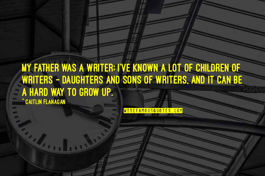 Can't Grow Up Quotes By Caitlin Flanagan: My father was a writer; I've known a