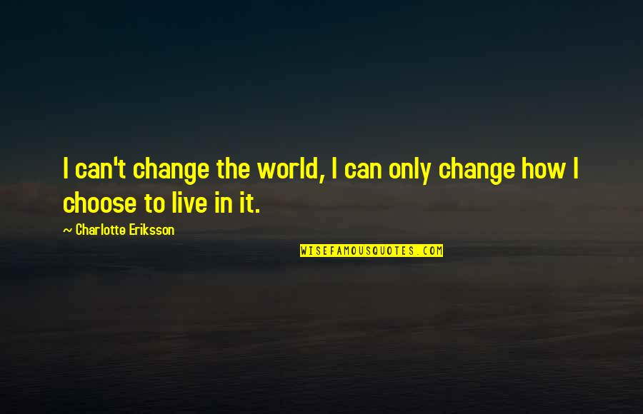 Can't Grow Up Quotes By Charlotte Eriksson: I can't change the world, I can only