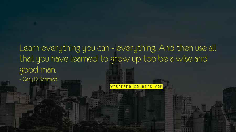 Can't Grow Up Quotes By Gary D. Schmidt: Learn everything you can - everything. And then