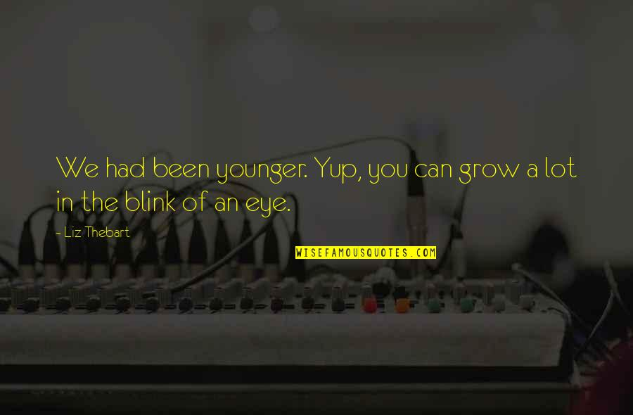 Can't Grow Up Quotes By Liz Thebart: We had been younger. Yup, you can grow