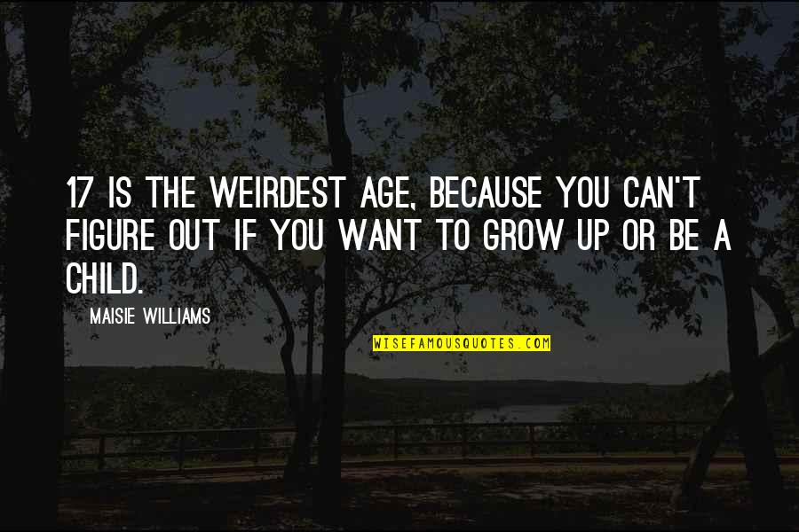 Can't Grow Up Quotes By Maisie Williams: 17 is the weirdest age, because you can't