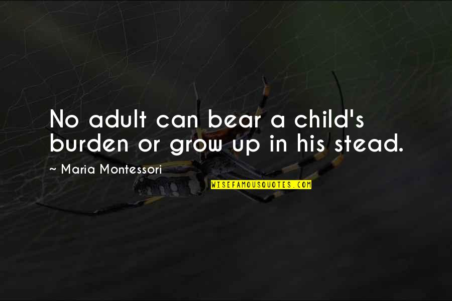 Can't Grow Up Quotes By Maria Montessori: No adult can bear a child's burden or