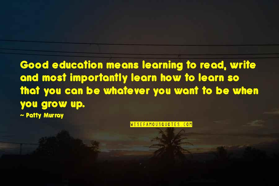 Can't Grow Up Quotes By Patty Murray: Good education means learning to read, write and
