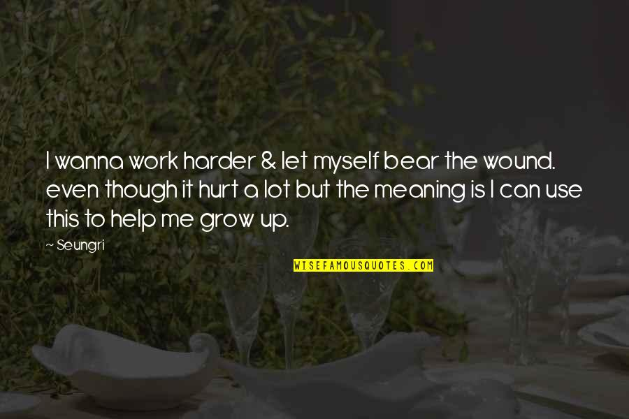 Can't Grow Up Quotes By Seungri: I wanna work harder & let myself bear