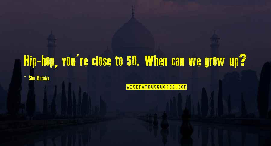 Can't Grow Up Quotes By Sho Baraka: Hip-hop, you're close to 50. When can we