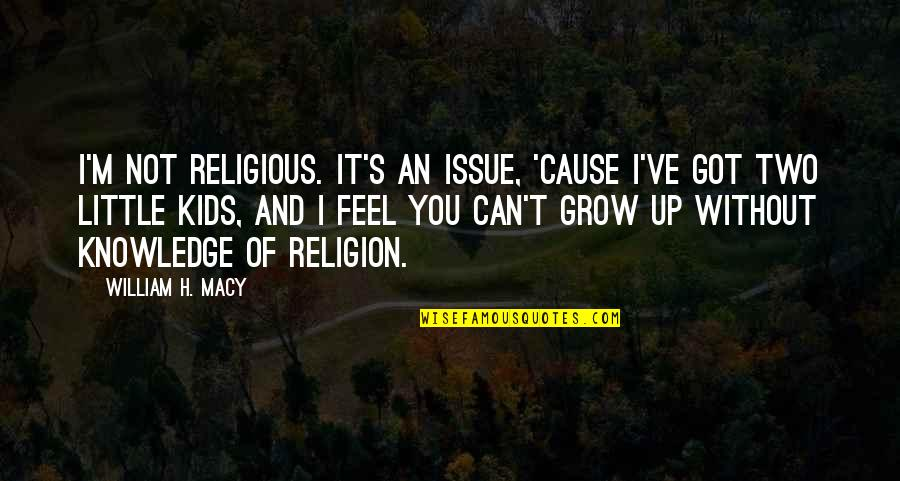 Can't Grow Up Quotes By William H. Macy: I'm not religious. It's an issue, 'cause I've