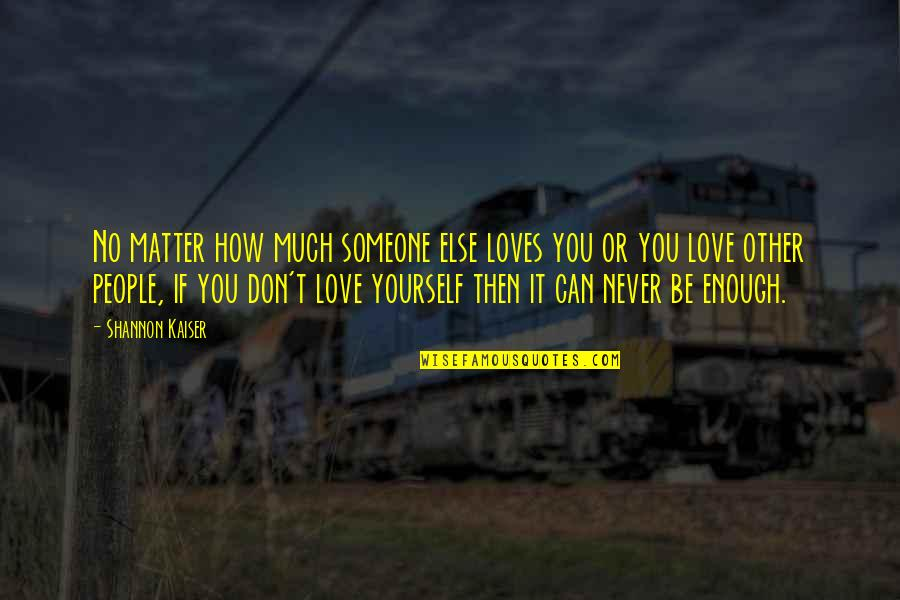 Can't Help You Love Quotes By Shannon Kaiser: No matter how much someone else loves you