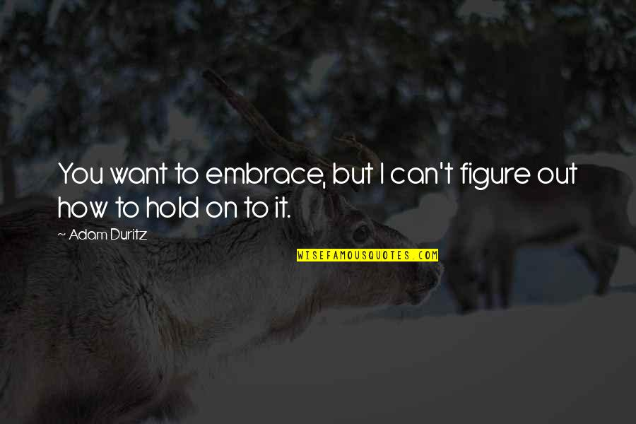 Can't Hold On Quotes By Adam Duritz: You want to embrace, but I can't figure