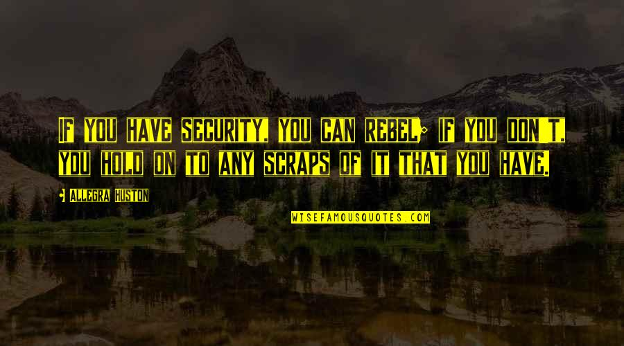 Can't Hold On Quotes By Allegra Huston: If you have security, you can rebel; if