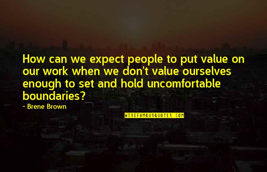 Can't Hold On Quotes By Brene Brown: How can we expect people to put value