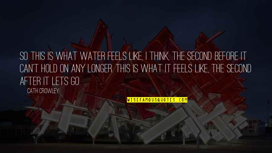 Can't Hold On Quotes By Cath Crowley: So this is what water feels like, I