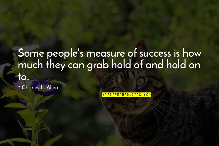 Can't Hold On Quotes By Charles L. Allen: Some people's measure of success is how much