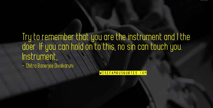 Can't Hold On Quotes By Chitra Banerjee Divakaruni: Try to remember that you are the instrument