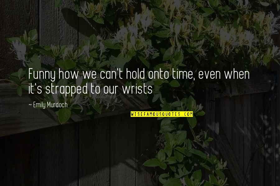 Can't Hold On Quotes By Emily Murdoch: Funny how we can't hold onto time, even