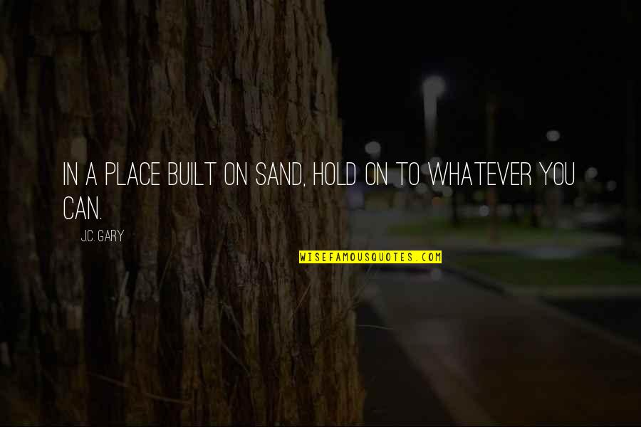 Can't Hold On Quotes By J.C. Gary: In a place built on sand, hold on