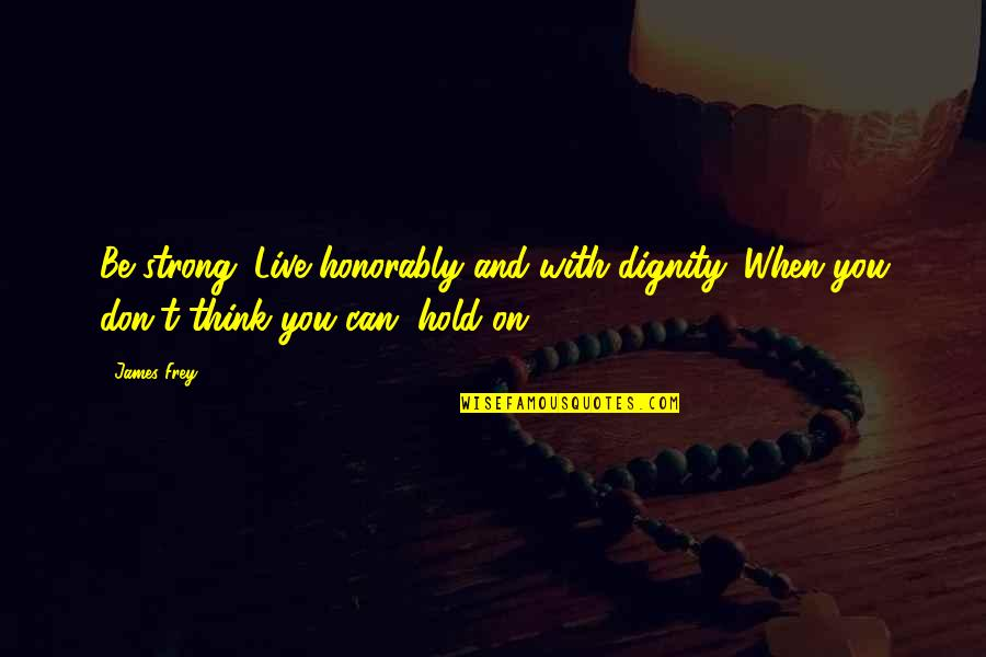 Can't Hold On Quotes By James Frey: Be strong. Live honorably and with dignity. When
