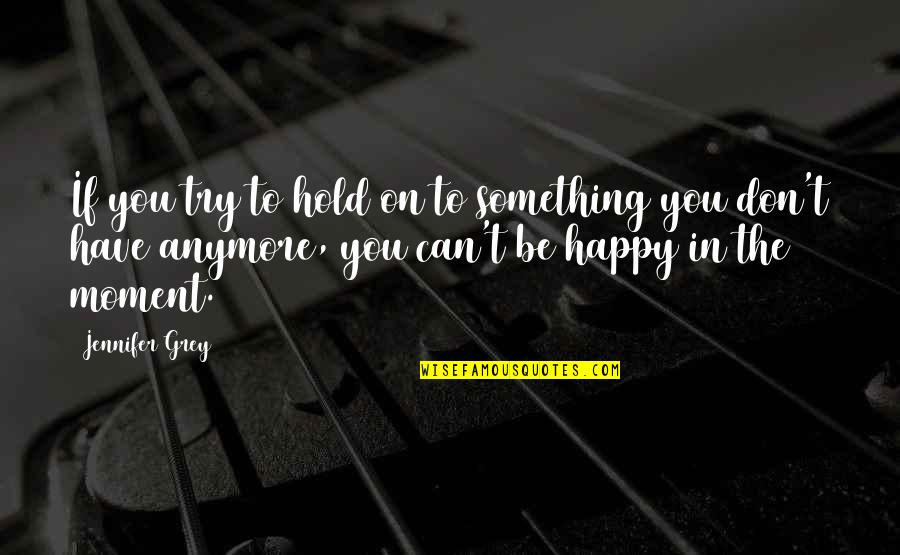 Can't Hold On Quotes By Jennifer Grey: If you try to hold on to something