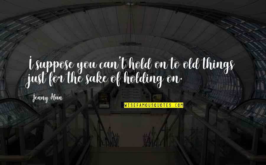 Can't Hold On Quotes By Jenny Han: I suppose you can't hold on to old