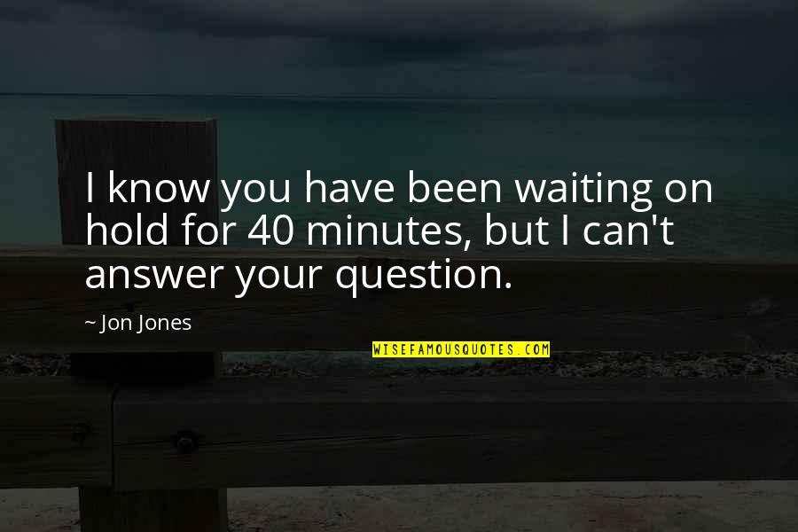 Can't Hold On Quotes By Jon Jones: I know you have been waiting on hold