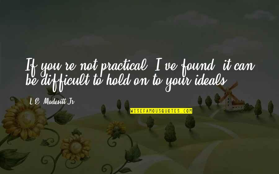 Can't Hold On Quotes By L.E. Modesitt Jr.: If you're not practical, I've found, it can