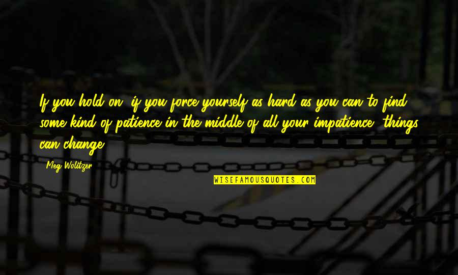 Can't Hold On Quotes By Meg Wolitzer: If you hold on, if you force yourself