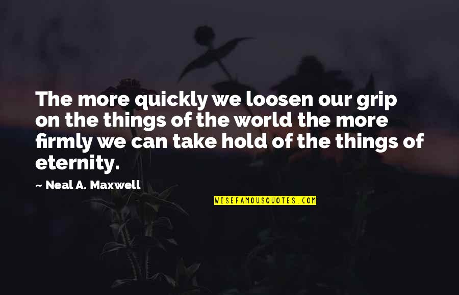 Can't Hold On Quotes By Neal A. Maxwell: The more quickly we loosen our grip on