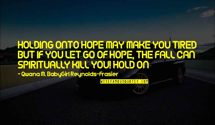 Can't Hold On Quotes By Qwana M. BabyGirl Reynolds-Frasier: HOLDING ONTO HOPE MAY MAKE YOU TIRED BUT