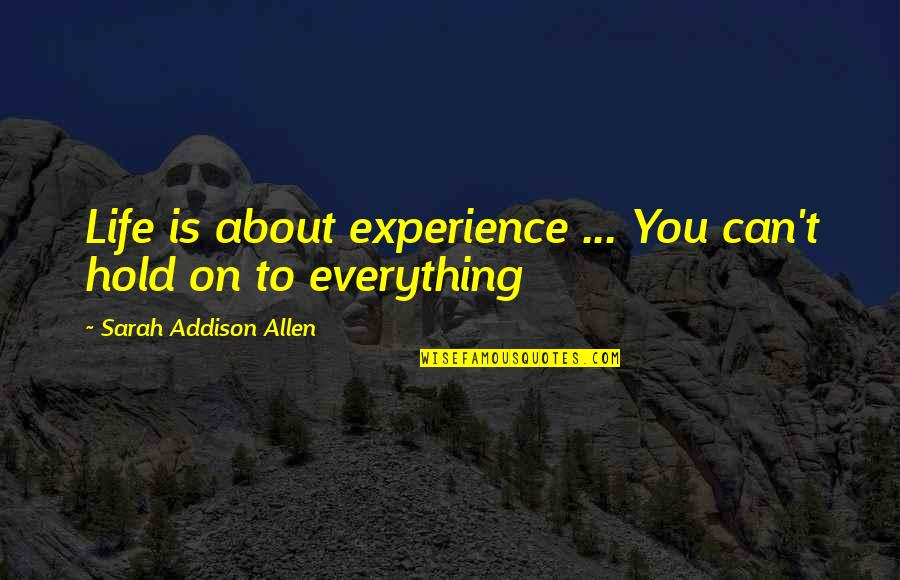 Can't Hold On Quotes By Sarah Addison Allen: Life is about experience ... You can't hold