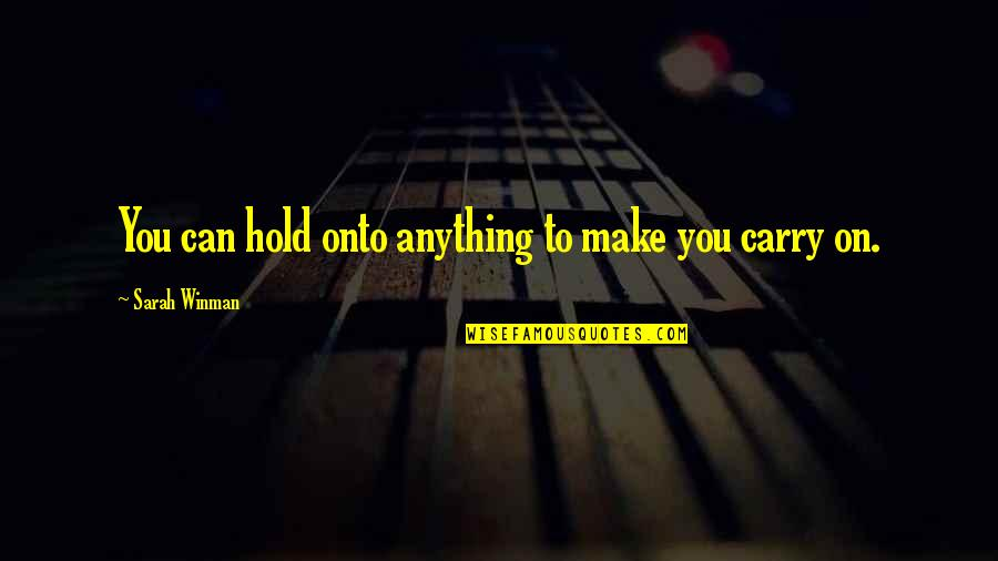 Can't Hold On Quotes By Sarah Winman: You can hold onto anything to make you