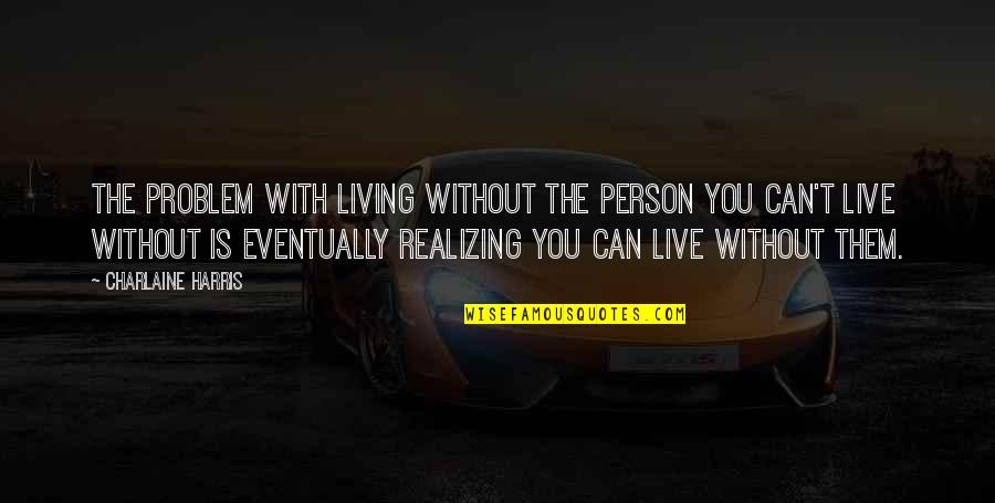 Can't Live If Living Is Without You Quotes By Charlaine Harris: The problem with living without the person you