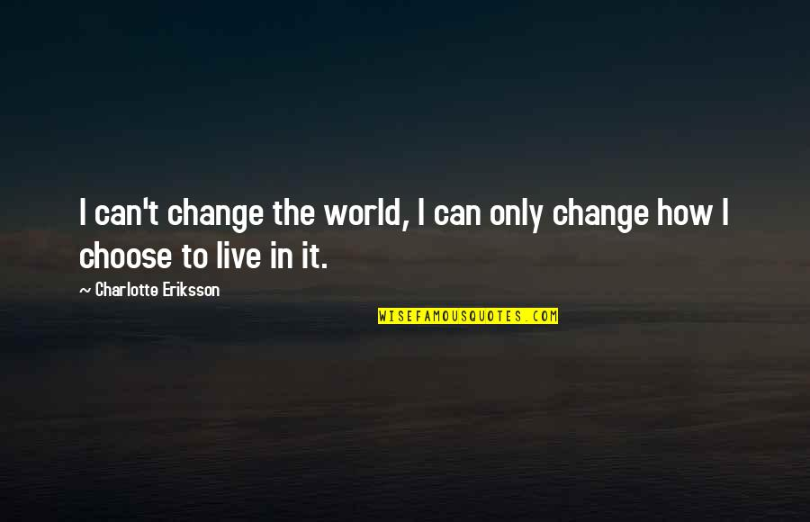 Can't Live If Living Is Without You Quotes By Charlotte Eriksson: I can't change the world, I can only