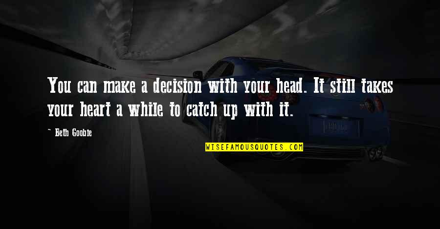 Can't Make A Decision Quotes By Beth Goobie: You can make a decision with your head.