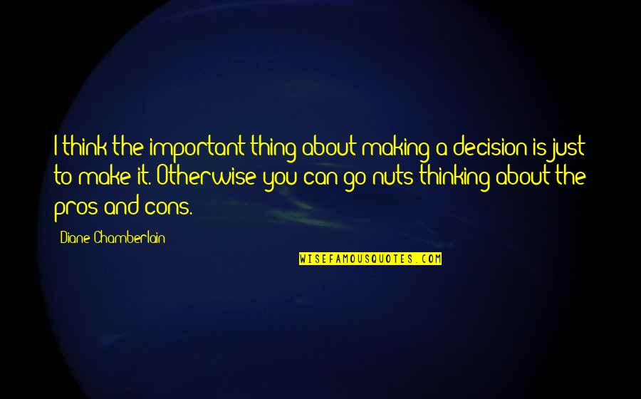 Can't Make A Decision Quotes By Diane Chamberlain: I think the important thing about making a